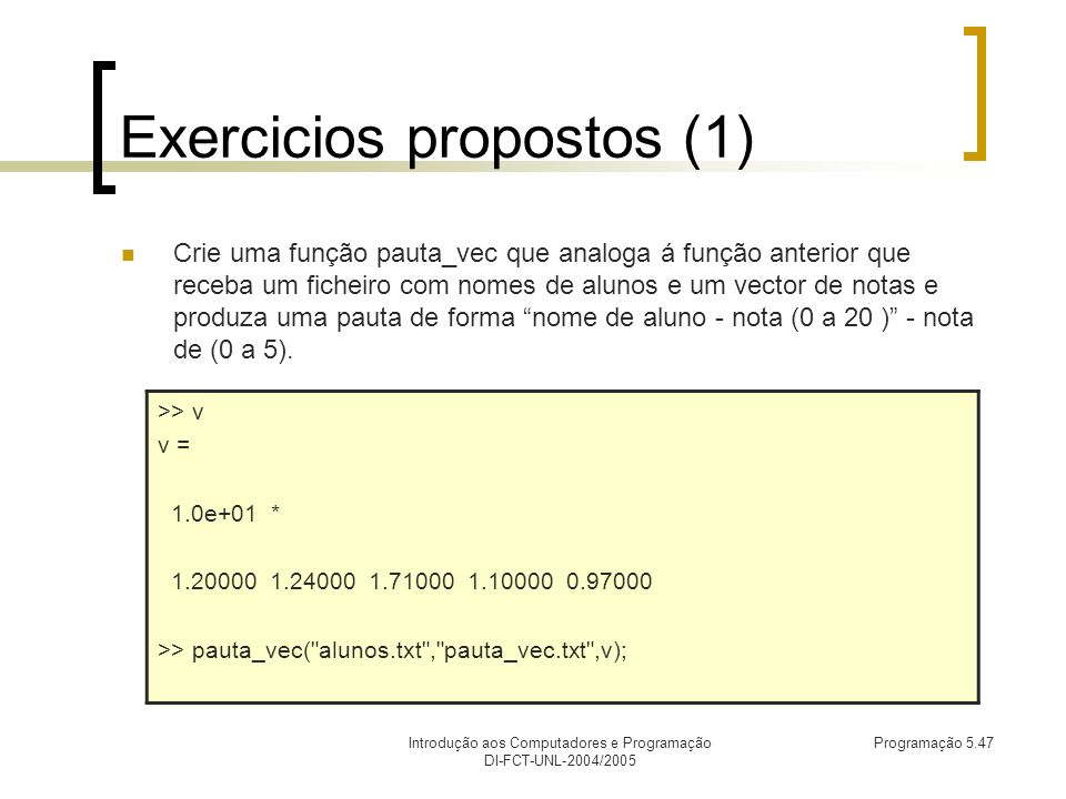 Introdução aos Computadores e Programação DI-FCT-UNL-2004/2005 Programação 5.47 Exercicios propostos (1) Crie uma função pauta_vec que analoga á função anterior que receba um ficheiro com nomes de alunos e um vector de notas e produza uma pauta de forma nome de aluno - nota (0 a 20 ) - nota de (0 a 5).
