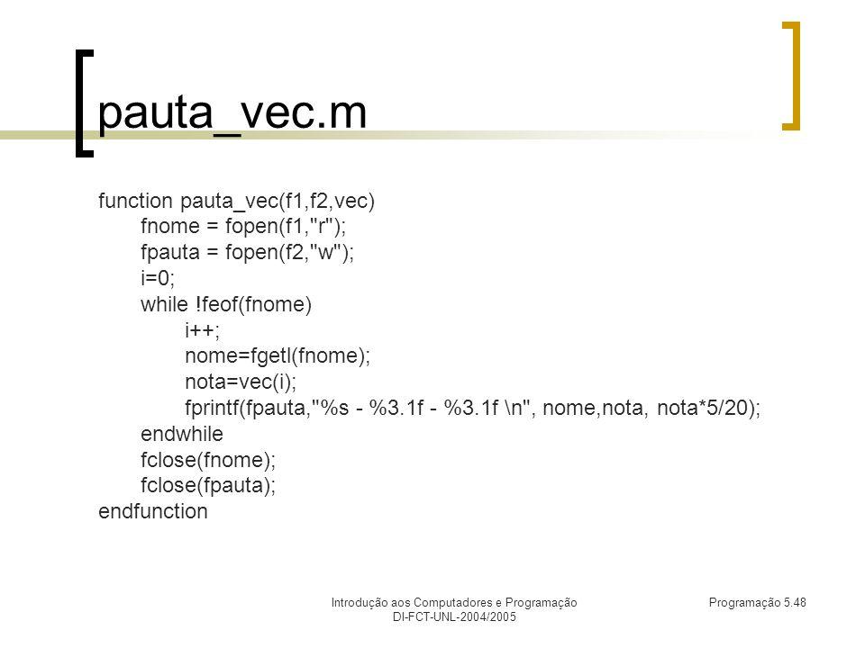 Introdução aos Computadores e Programação DI-FCT-UNL-2004/2005 Programação 5.48 pauta_vec.m function pauta_vec(f1,f2,vec) fnome = fopen(f1, r ); fpauta = fopen(f2, w ); i=0; while !feof(fnome) i++; nome=fgetl(fnome); nota=vec(i); fprintf(fpauta, %s - %3.1f - %3.1f \n , nome,nota, nota*5/20); endwhile fclose(fnome); fclose(fpauta); endfunction