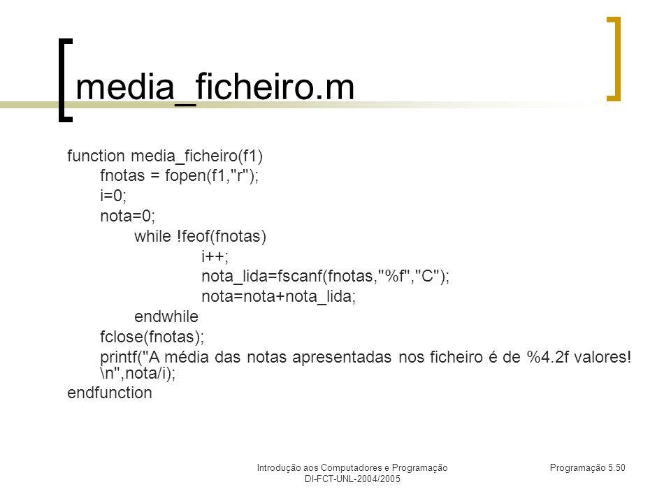 Introdução aos Computadores e Programação DI-FCT-UNL-2004/2005 Programação 5.50 media_ficheiro.m function media_ficheiro(f1) fnotas = fopen(f1, r ); i=0; nota=0; while !feof(fnotas) i++; nota_lida=fscanf(fnotas, %f , C ); nota=nota+nota_lida; endwhile fclose(fnotas); printf( A média das notas apresentadas nos ficheiro é de %4.2f valores.