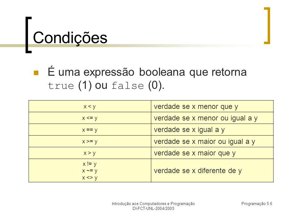 Introdução aos Computadores e Programação DI-FCT-UNL-2004/2005 Programação 5.6 Condições É uma expressão booleana que retorna true (1) ou false (0).