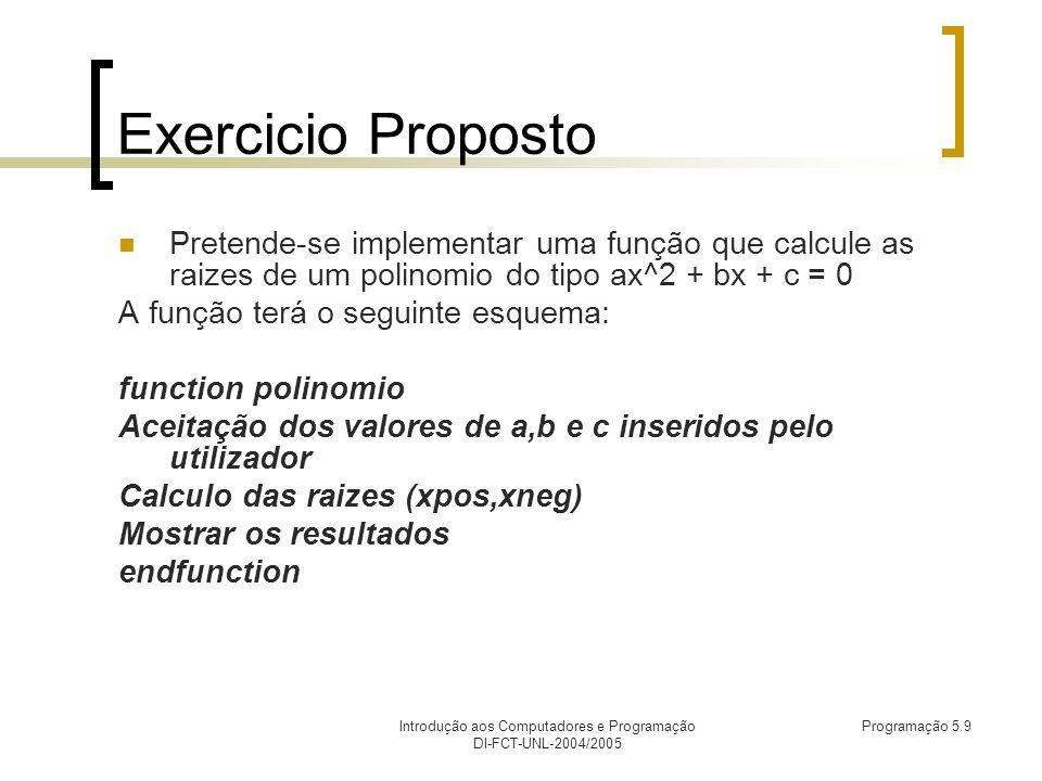 Introdução aos Computadores e Programação DI-FCT-UNL-2004/2005 Programação 5.9 Exercicio Proposto Pretende-se implementar uma função que calcule as raizes de um polinomio do tipo ax^2 + bx + c = 0 A função terá o seguinte esquema: function polinomio Aceitação dos valores de a,b e c inseridos pelo utilizador Calculo das raizes (xpos,xneg) Mostrar os resultados endfunction
