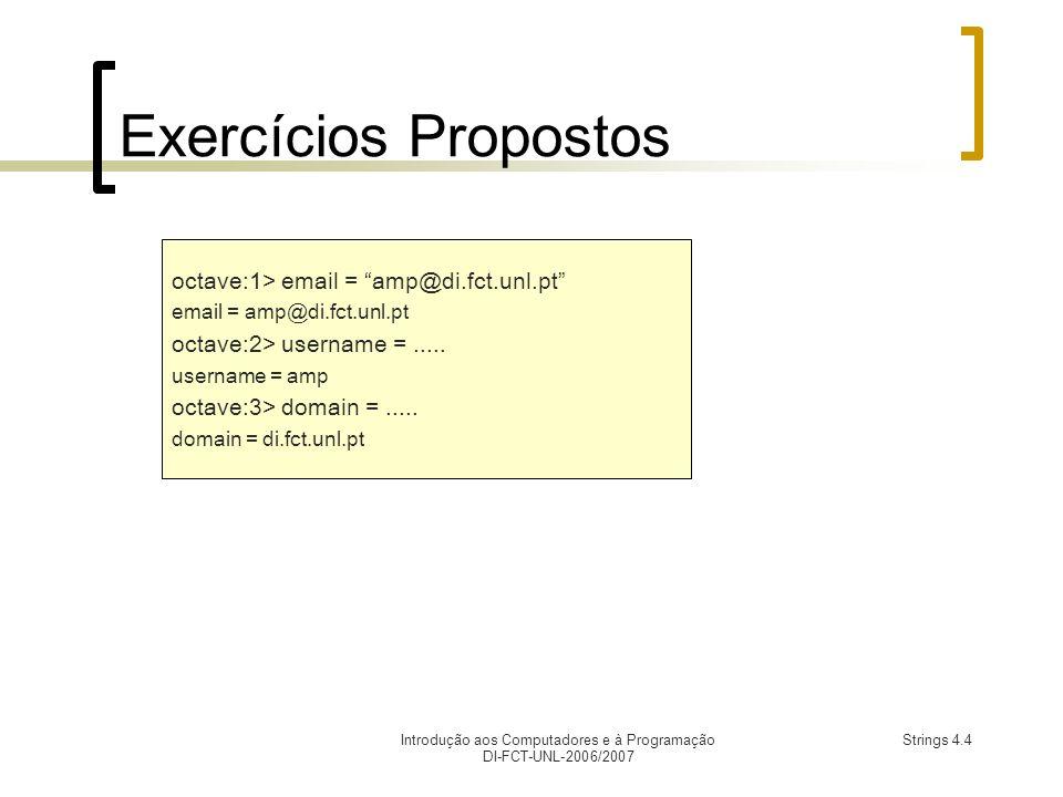 Introdução aos Computadores e à Programação DI-FCT-UNL-2006/2007 Strings 4.4 Exercícios Propostos octave:1> email = amp@di.fct.unl.pt email = amp@di.fct.unl.pt octave:2> username =.....
