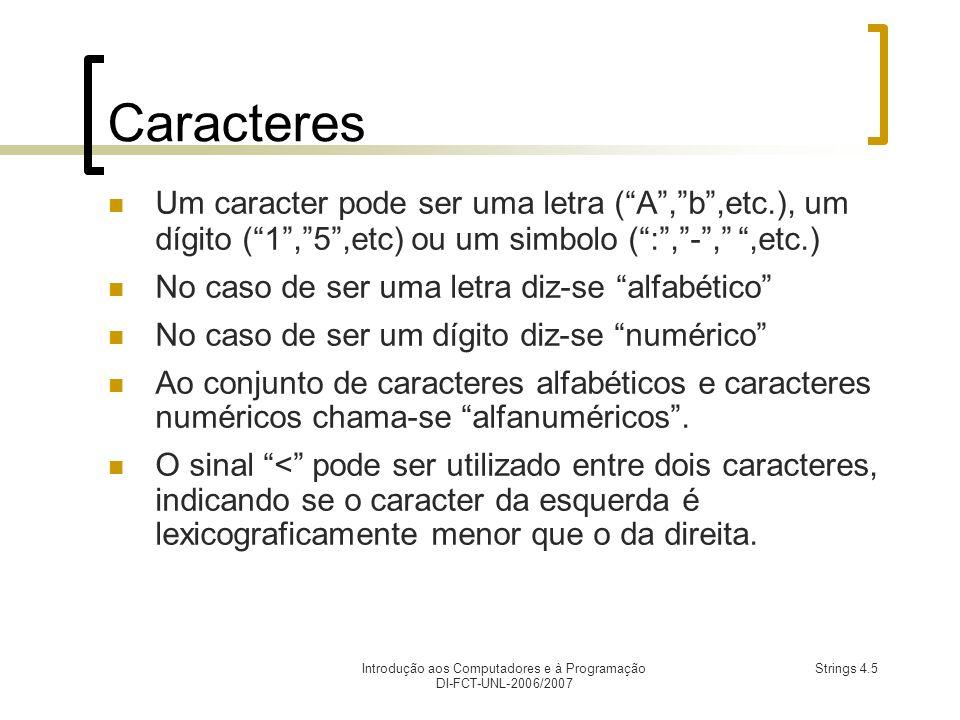 Introdução aos Computadores e à Programação DI-FCT-UNL-2006/2007 Strings 4.5 Caracteres Um caracter pode ser uma letra (A,b,etc.), um dígito (1,5,etc) ou um simbolo (:,-,,etc.) No caso de ser uma letra diz-se alfabético No caso de ser um dígito diz-se numérico Ao conjunto de caracteres alfabéticos e caracteres numéricos chama-se alfanuméricos.