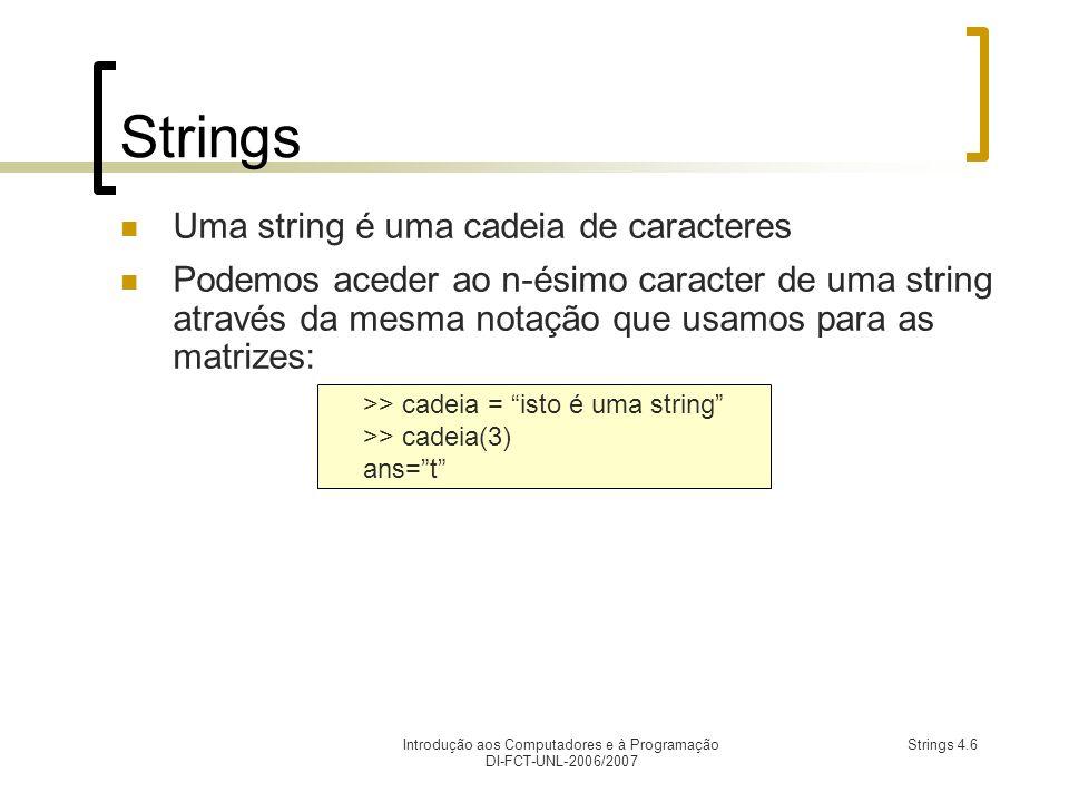 Introdução aos Computadores e à Programação DI-FCT-UNL-2006/2007 Strings 4.6 Strings Uma string é uma cadeia de caracteres Podemos aceder ao n-ésimo caracter de uma string através da mesma notação que usamos para as matrizes: >> cadeia = isto é uma string >> cadeia(3) ans=t