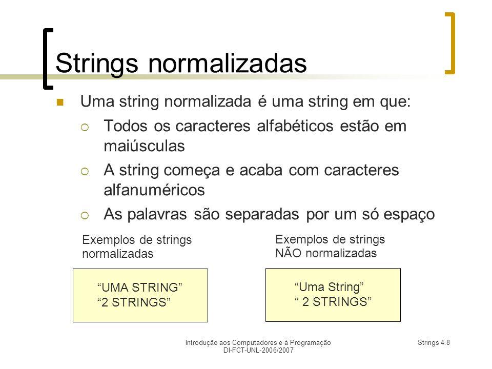 Introdução aos Computadores e à Programação DI-FCT-UNL-2006/2007 Strings 4.8 Strings normalizadas Uma string normalizada é uma string em que: Todos os caracteres alfabéticos estão em maiúsculas A string começa e acaba com caracteres alfanuméricos As palavras são separadas por um só espaço UMA STRING 2 STRINGS Exemplos de strings normalizadas Uma String 2 STRINGS Exemplos de strings NÃO normalizadas