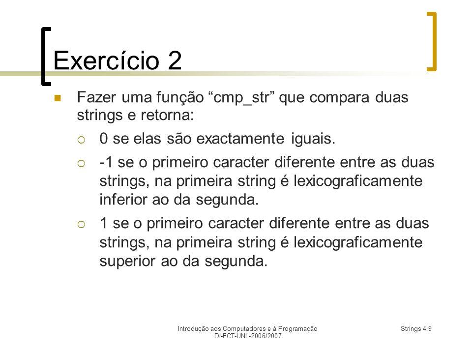 Introdução aos Computadores e à Programação DI-FCT-UNL-2006/2007 Strings 4.9 Exercício 2 Fazer uma função cmp_str que compara duas strings e retorna: 0 se elas são exactamente iguais.