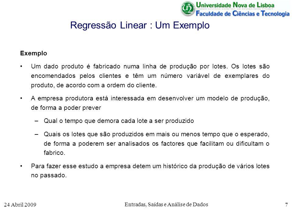 24 Abril 2009 Entradas, Saídas e Análise de Dados 7 Regressão Linear : Um Exemplo Exemplo Um dado produto é fabricado numa linha de produção por lotes