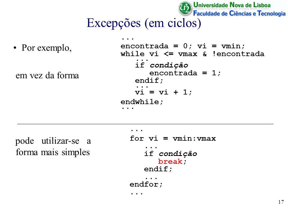 17 Excepções (em ciclos)... encontrada = 0; vi = vmin; while vi <= vmax & !encontrada... if condição encontrada = 1; endif;... vi = vi + 1; endwhile;.