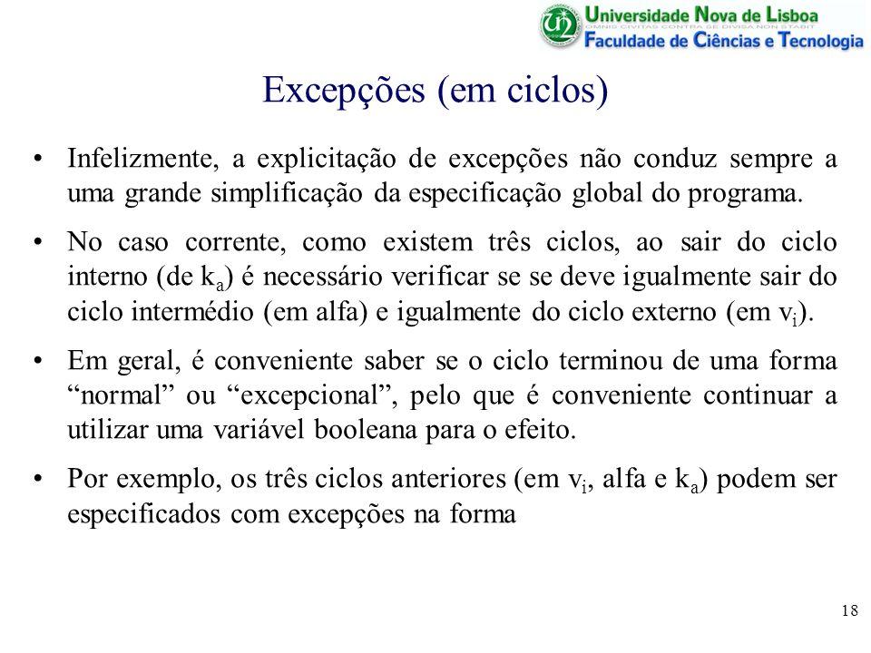 18 Excepções (em ciclos) Infelizmente, a explicitação de excepções não conduz sempre a uma grande simplificação da especificação global do programa. N