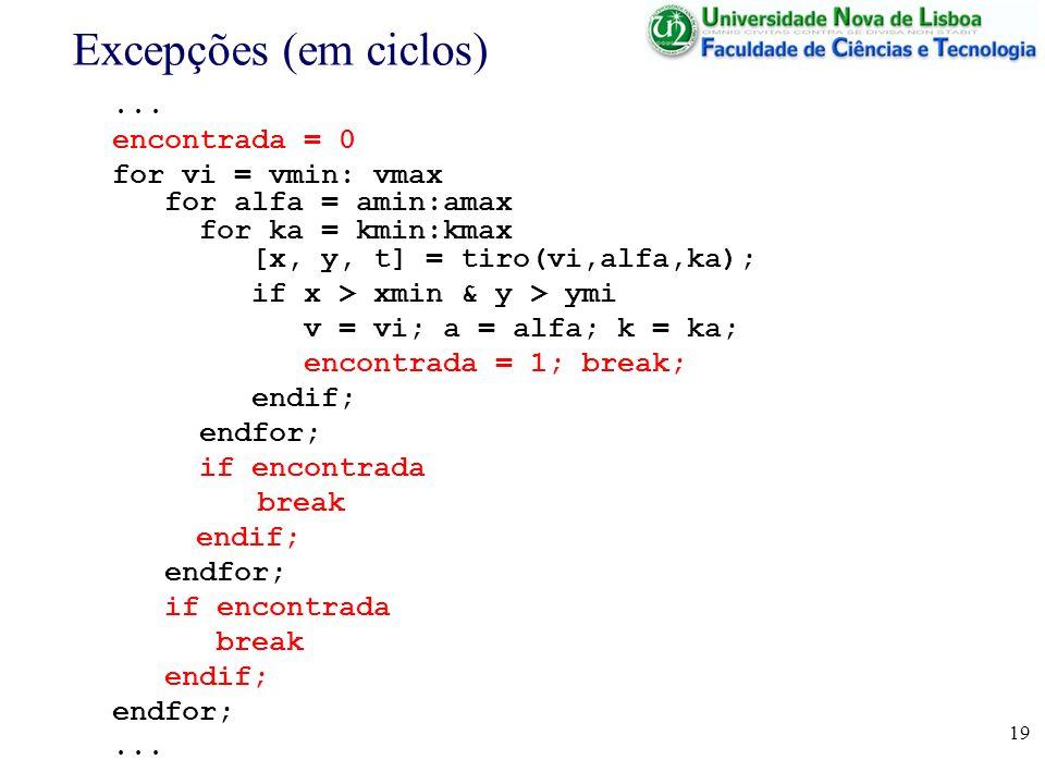 19 Excepções (em ciclos)... encontrada = 0 for vi = vmin: vmax for alfa = amin:amax for ka = kmin:kmax [x, y, t] = tiro(vi,alfa,ka); if x > xmin & y >