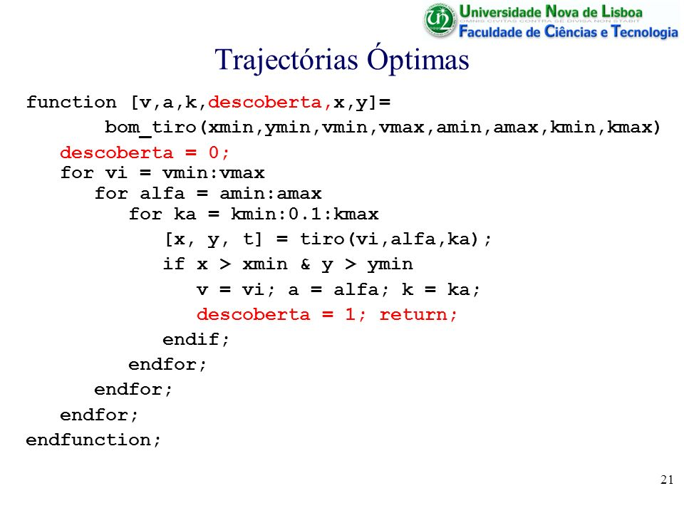 21 Trajectórias Óptimas function [v,a,k,descoberta,x,y]= bom_tiro(xmin,ymin,vmin,vmax,amin,amax,kmin,kmax) descoberta = 0; for vi = vmin:vmax for alfa