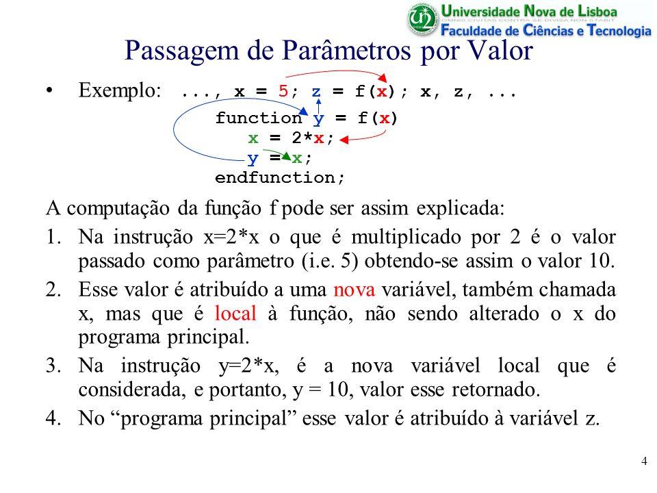4 Passagem de Parâmetros por Valor Exemplo:..., x = 5; z = f(x); x, z,... function y = f(x) x = 2*x; y = x; endfunction; A computação da função f pode