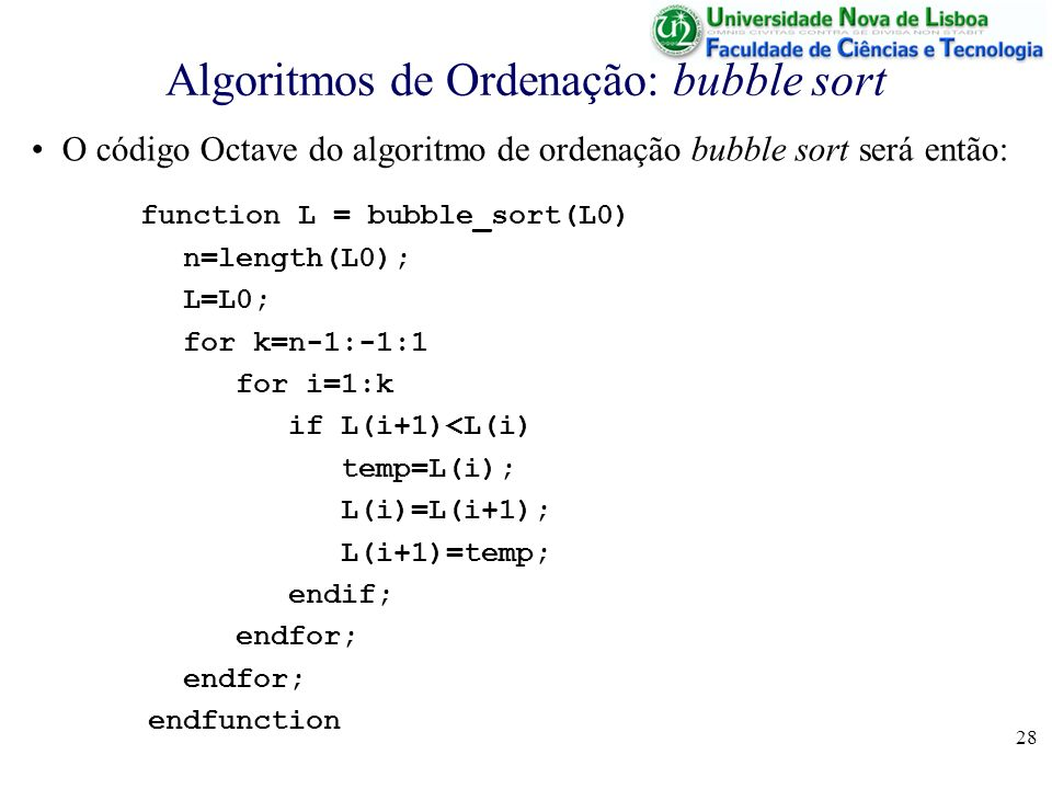 28 Algoritmos de Ordenação: bubble sort O código Octave do algoritmo de ordenação bubble sort será então: function L = bubble_sort(L0) n=length(L0); L=L0; for k=n-1:-1:1 for i=1:k if L(i+1)<L(i) temp=L(i); L(i)=L(i+1); L(i+1)=temp; endif; endfor; endfunction