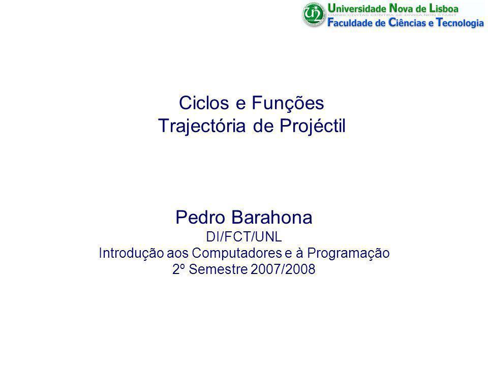 Ciclos e Funções Trajectória de Projéctil Pedro Barahona DI/FCT/UNL Introdução aos Computadores e à Programação 2º Semestre 2007/2008