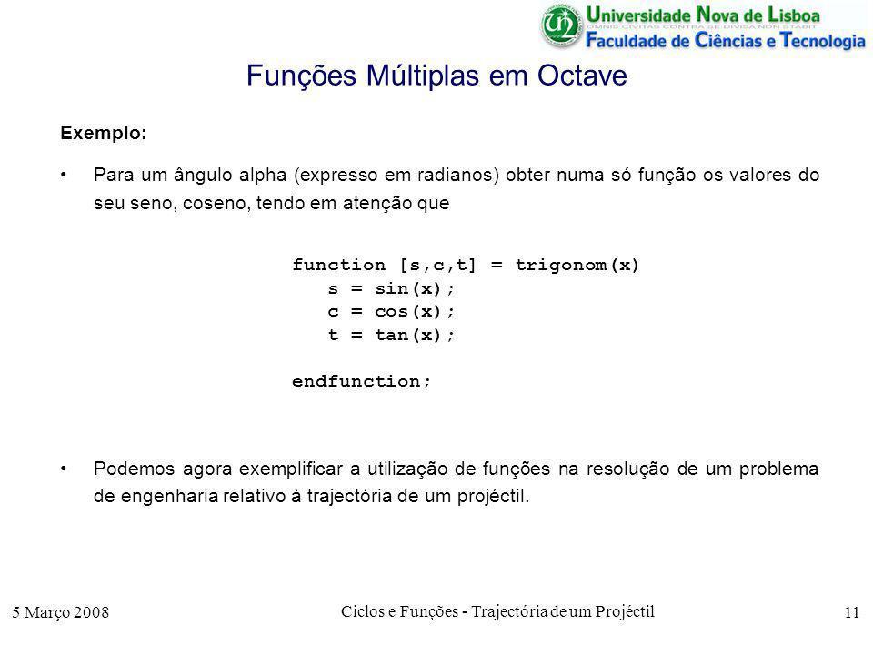 5 Março 2008 Ciclos e Funções - Trajectória de um Projéctil 11 Funções Múltiplas em Octave Exemplo: Para um ângulo alpha (expresso em radianos) obter numa só função os valores do seu seno, coseno, tendo em atenção que function [s,c,t] = trigonom(x) s = sin(x); c = cos(x); t = tan(x); endfunction; Podemos agora exemplificar a utilização de funções na resolução de um problema de engenharia relativo à trajectória de um projéctil.