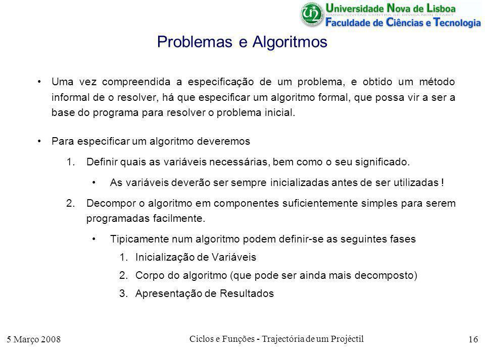 5 Março 2008 Ciclos e Funções - Trajectória de um Projéctil 16 Problemas e Algoritmos Uma vez compreendida a especificação de um problema, e obtido um método informal de o resolver, há que especificar um algoritmo formal, que possa vir a ser a base do programa para resolver o problema inicial.