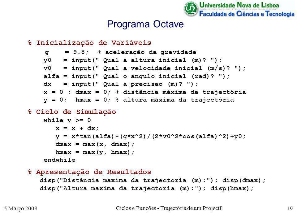 5 Março 2008 Ciclos e Funções - Trajectória de um Projéctil 19 Programa Octave % Inicialização de Variáveis g = 9.8; % aceleração da gravidade y0 = input( Qual a altura inicial (m).