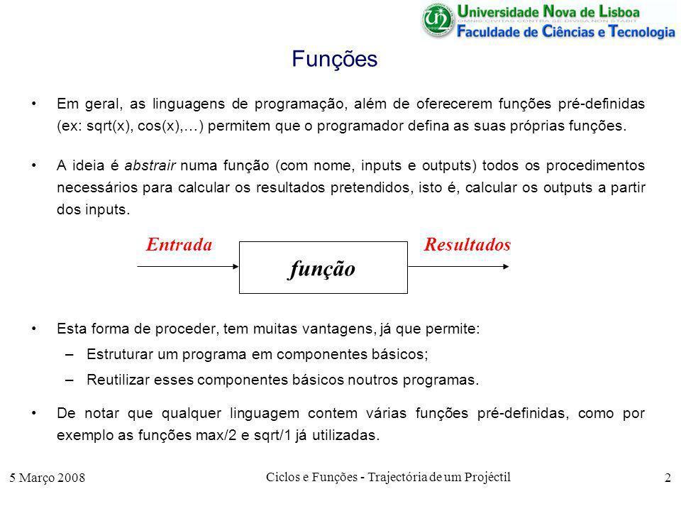 5 Março 2008 Ciclos e Funções - Trajectória de um Projéctil 2 Funções Em geral, as linguagens de programação, além de oferecerem funções pré-definidas (ex: sqrt(x), cos(x),…) permitem que o programador defina as suas próprias funções.