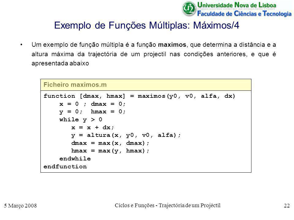 5 Março 2008 Ciclos e Funções - Trajectória de um Projéctil 22 Exemplo de Funções Múltiplas: Máximos/4 Um exemplo de função múltipla é a função maximos, que determina a distância e a altura máxima da trajectória de um projectil nas condições anteriores, e que é apresentada abaixo Ficheiro maximos.m function [dmax, hmax] = maximos(y0, v0, alfa, dx) x = 0 ; dmax = 0; y = 0; hmax = 0; while y > 0 x = x + dx; y = altura(x, y0, v0, alfa); dmax = max(x, dmax); hmax = max(y, hmax); endwhile endfunction