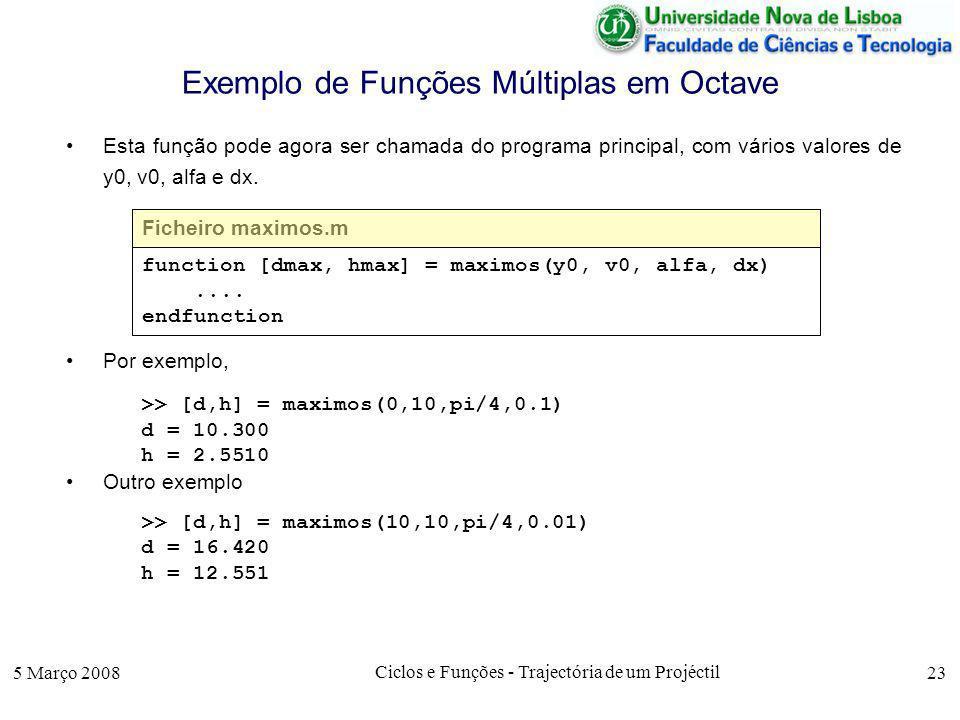 5 Março 2008 Ciclos e Funções - Trajectória de um Projéctil 23 Exemplo de Funções Múltiplas em Octave Esta função pode agora ser chamada do programa principal, com vários valores de y0, v0, alfa e dx.