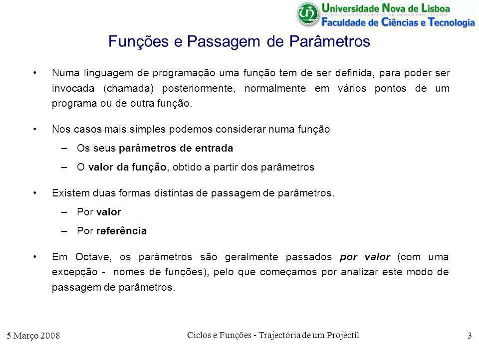 5 Março 2008 Ciclos e Funções - Trajectória de um Projéctil 4 Passagem de Parâmetros por Valor Exemplo: Consideremos a função triplo (que, como o nome indica, calcula o triplo do parâmetro de entrada).