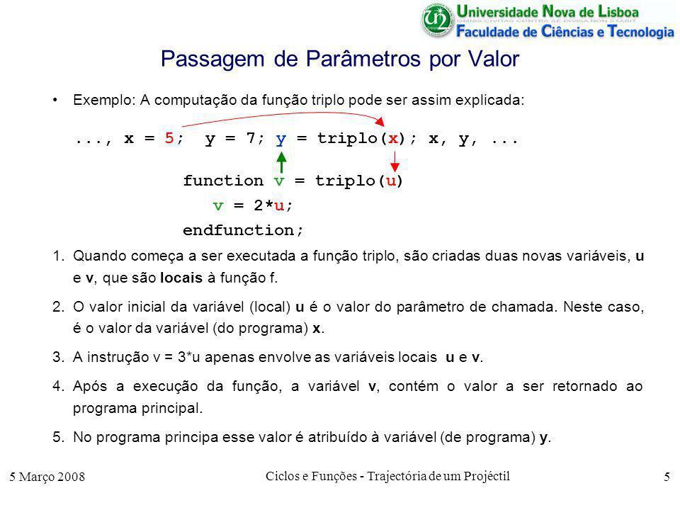 5 Março 2008 Ciclos e Funções - Trajectória de um Projéctil 5 Passagem de Parâmetros por Valor Exemplo: A computação da função triplo pode ser assim explicada: 1.Quando começa a ser executada a função triplo, são criadas duas novas variáveis, u e v, que são locais à função f.