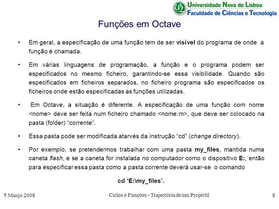 5 Março 2008 Ciclos e Funções - Trajectória de um Projéctil 8 Funções em Octave Em geral, a especificação de uma função tem de ser visível do programa de onde a função é chamada.