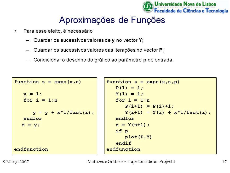 9 Março 2007 Matrizes e Gráficos - Trajectória de um Projéctil 17 Aproximações de Funções function z = expo(x,n) y = 1; for i = 1:n y = y + x^i/fact(i); endfor z = y; endfunction function z = expo(x,n,p) P(1) = 1; Y(1) = 1; for i = 1:n P(i+1) = P(i)+1; Y(i+1) = Y(i) + x^i/fact(i); endfor z = Y(n+1); if p plot(P,Y) endif endfunction Para esse efeito, é necessário –Guardar os sucessivos valores de y no vector Y; –Guardar os sucessivos valores das iterações no vector P; –Condicionar o desenho do gráfico ao parâmetro p de entrada.