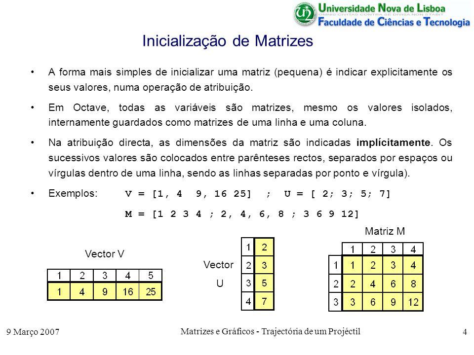 9 Março 2007 Matrizes e Gráficos - Trajectória de um Projéctil 15 Passagem de Funções como Parâmetros A função feval, recebe como 1º argumento o nome da função e nos seguintes parâmetros os parâmetros da função.