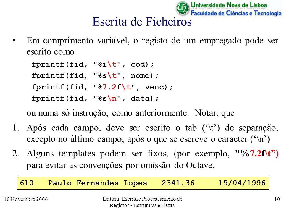 10 Novembro 2006 Leitura, Escrita e Processamento de Registos - Estruturas e Listas 10 Escrita de Ficheiros Em comprimento variável, o registo de um empregado pode ser escrito como fprintf(fid, %i\t , cod); fprintf(fid, %s\t , nome); fprintf(fid, %7.2f\t , venc); fprintf(fid, %s\n , data); ou numa só instrução, como anteriormente.
