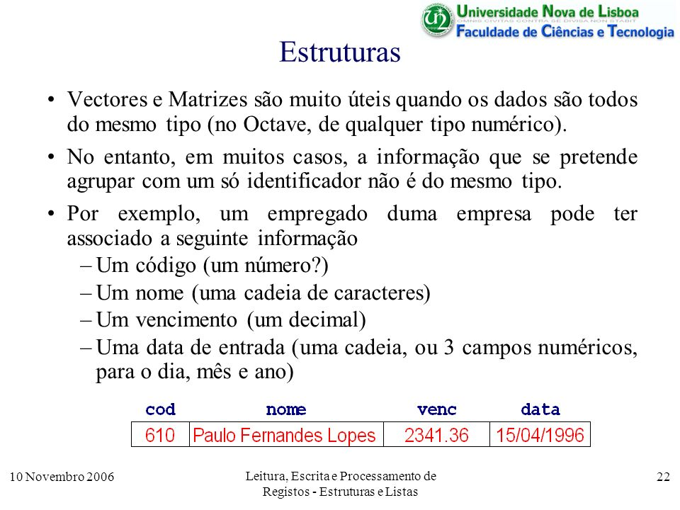 10 Novembro 2006 Leitura, Escrita e Processamento de Registos - Estruturas e Listas 22 Estruturas Vectores e Matrizes são muito úteis quando os dados são todos do mesmo tipo (no Octave, de qualquer tipo numérico).