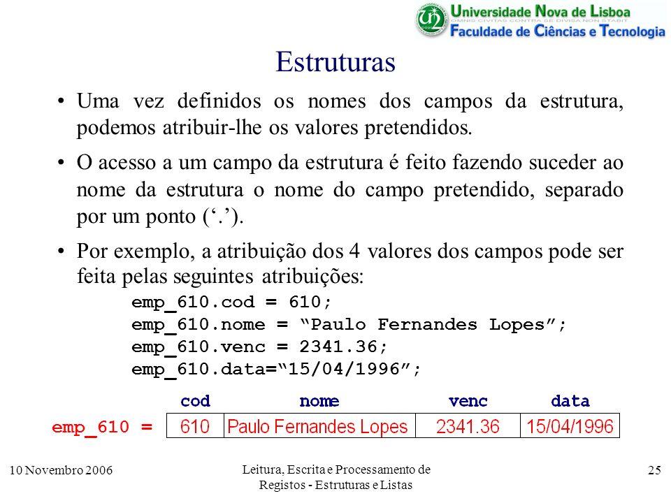 10 Novembro 2006 Leitura, Escrita e Processamento de Registos - Estruturas e Listas 25 Estruturas Uma vez definidos os nomes dos campos da estrutura, podemos atribuir-lhe os valores pretendidos.