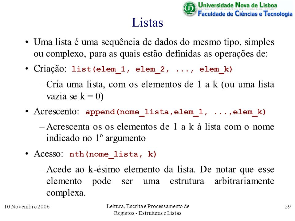 10 Novembro 2006 Leitura, Escrita e Processamento de Registos - Estruturas e Listas 29 Listas Uma lista é uma sequência de dados do mesmo tipo, simples ou complexo, para as quais estão definidas as operações de: Criação: list(elem_1, elem_2,..., elem_k) –Cria uma lista, com os elementos de 1 a k (ou uma lista vazia se k = 0) Acrescento: append(nome_lista,elem_1,...,elem_k) –Acrescenta os os elementos de 1 a k à lista com o nome indicado no 1º argumento Acesso: nth(nome_lista, k) –Acede ao k-ésimo elemento da lista.