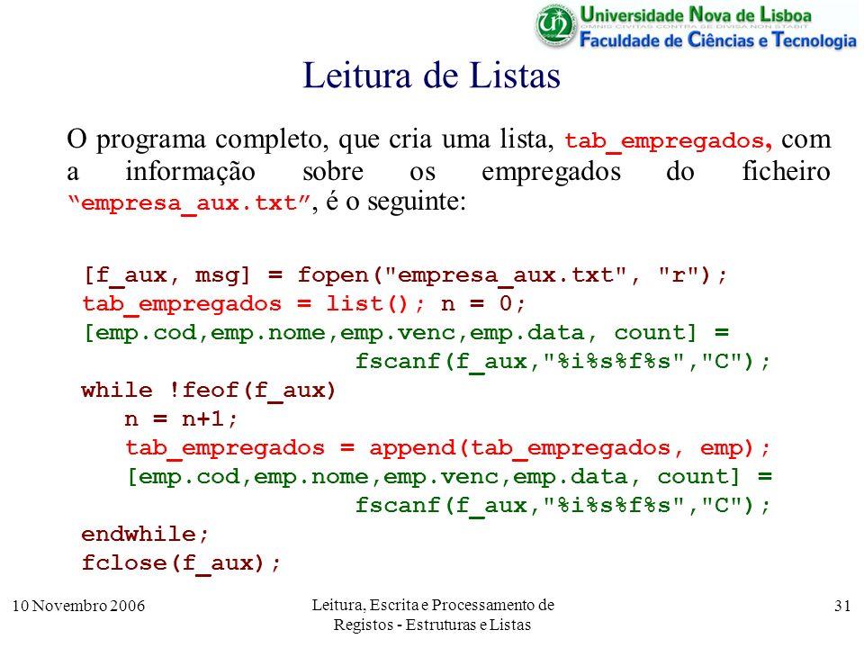 10 Novembro 2006 Leitura, Escrita e Processamento de Registos - Estruturas e Listas 31 Leitura de Listas O programa completo, que cria uma lista, tab_empregados, com a informação sobre os empregados do ficheiro empresa_aux.txt, é o seguinte: [f_aux, msg] = fopen( empresa_aux.txt , r ); tab_empregados = list(); n = 0; [emp.cod,emp.nome,emp.venc,emp.data, count] = fscanf(f_aux, %i%s%f%s , C ); while !feof(f_aux) n = n+1; tab_empregados = append(tab_empregados, emp); [emp.cod,emp.nome,emp.venc,emp.data, count] = fscanf(f_aux, %i%s%f%s , C ); endwhile; fclose(f_aux);