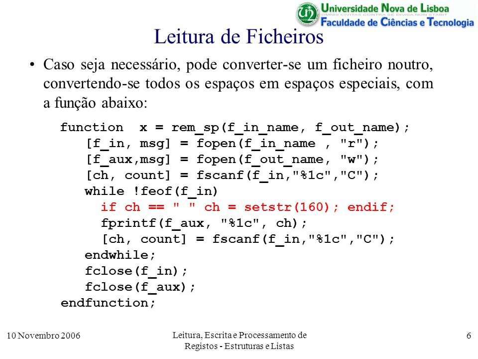 10 Novembro 2006 Leitura, Escrita e Processamento de Registos - Estruturas e Listas 6 Leitura de Ficheiros Caso seja necessário, pode converter-se um ficheiro noutro, convertendo-se todos os espaços em espaços especiais, com a função abaixo: function x = rem_sp(f_in_name, f_out_name); [f_in, msg] = fopen(f_in_name, r ); [f_aux,msg] = fopen(f_out_name, w ); [ch, count] = fscanf(f_in, %1c , C ); while !feof(f_in) if ch == ch = setstr(160); endif; fprintf(f_aux, %1c , ch); [ch, count] = fscanf(f_in, %1c , C ); endwhile; fclose(f_in); fclose(f_aux); endfunction;