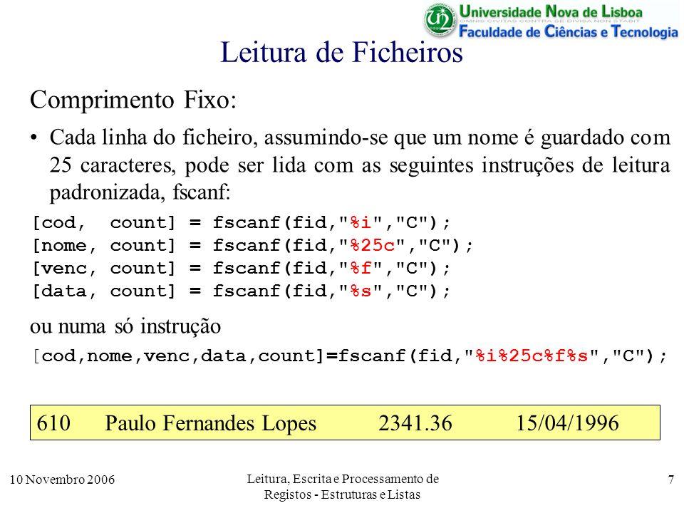 10 Novembro 2006 Leitura, Escrita e Processamento de Registos - Estruturas e Listas 7 Leitura de Ficheiros Comprimento Fixo: Cada linha do ficheiro, assumindo-se que um nome é guardado com 25 caracteres, pode ser lida com as seguintes instruções de leitura padronizada, fscanf: [cod, count] = fscanf(fid, %i , C ); [nome, count] = fscanf(fid, %25c , C ); [venc, count] = fscanf(fid, %f , C ); [data, count] = fscanf(fid, %s , C ); ou numa só instrução [cod,nome,venc,data,count]=fscanf(fid, %i%25c%f%s , C ); 610Paulo Fernandes Lopes2341.3615/04/1996
