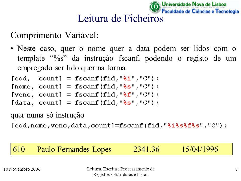 10 Novembro 2006 Leitura, Escrita e Processamento de Registos - Estruturas e Listas 8 Leitura de Ficheiros Comprimento Variável: Neste caso, quer o nome quer a data podem ser lidos com o template %s da instrução fscanf, podendo o registo de um empregado ser lido quer na forma [cod, count] = fscanf(fid, %i , C ); [nome, count] = fscanf(fid, %s , C ); [venc, count] = fscanf(fid, %f , C ); [data, count] = fscanf(fid, %s , C ); quer numa só instrução [cod,nome,venc,data,count]=fscanf(fid, %i%s%f%s , C ); 610Paulo Fernandes Lopes2341.3615/04/1996