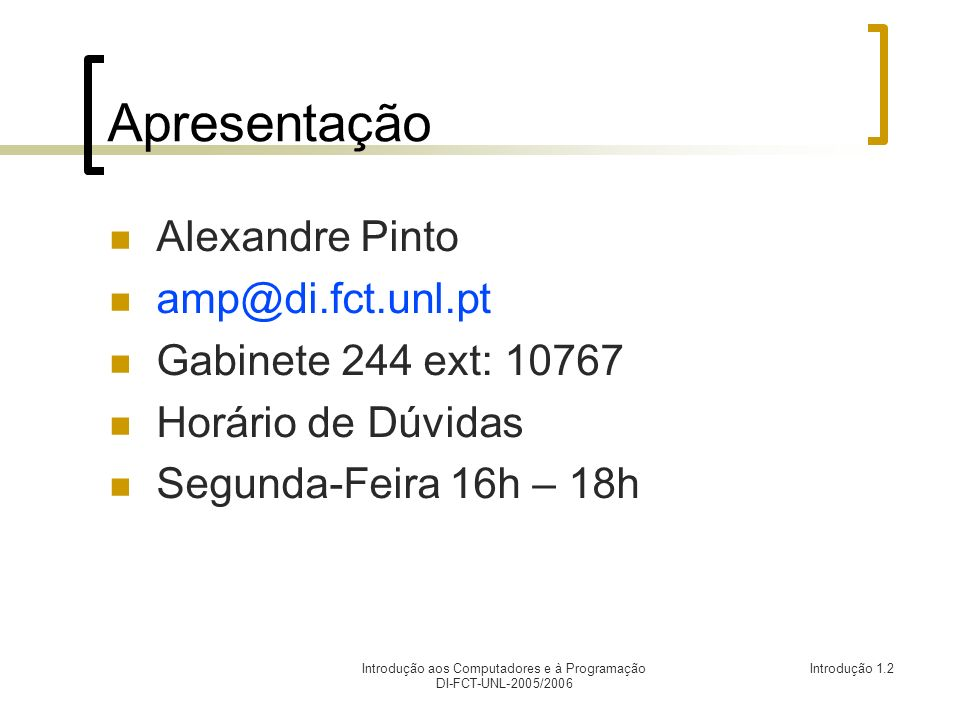 Introdução aos Computadores e à Programação DI-FCT-UNL-2005/2006 Introdução 1.2 Apresentação Alexandre Pinto amp@di.fct.unl.pt Gabinete 244 ext: 10767 Horário de Dúvidas Segunda-Feira 16h – 18h