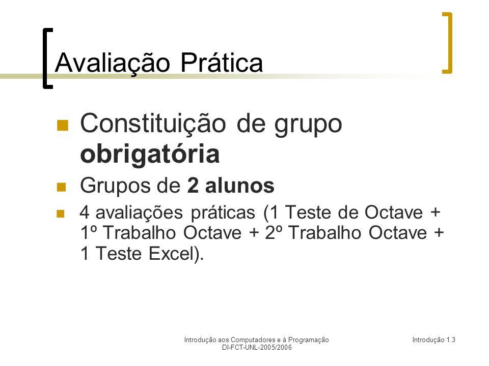 Introdução aos Computadores e à Programação DI-FCT-UNL-2005/2006 Introdução 1.3 Avaliação Prática Constituição de grupo obrigatória Grupos de 2 alunos 4 avaliações práticas (1 Teste de Octave + 1º Trabalho Octave + 2º Trabalho Octave + 1 Teste Excel).