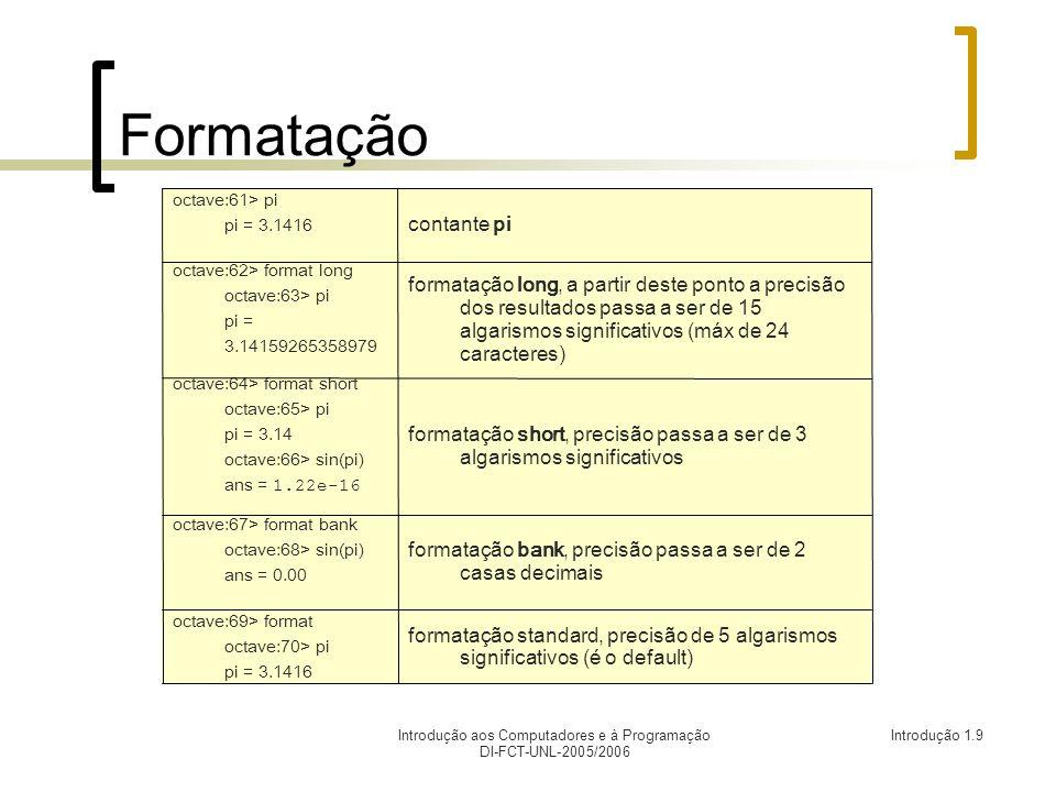 Introdução aos Computadores e à Programação DI-FCT-UNL-2005/2006 Introdução 1.9 Formatação formatação standard, precisão de 5 algarismos significativos (é o default) octave:69> format octave:70> pi pi = 3.1416 formatação bank, precisão passa a ser de 2 casas decimais octave:67> format bank octave:68> sin(pi) ans = 0.00 formatação short, precisão passa a ser de 3 algarismos significativos octave:64> format short octave:65> pi pi = 3.14 octave:66> sin(pi) ans = 1.22e-16 formatação long, a partir deste ponto a precisão dos resultados passa a ser de 15 algarismos significativos (máx de 24 caracteres) octave:62> format long octave:63> pi pi = 3.14159265358979 contante pi octave:61> pi pi = 3.1416