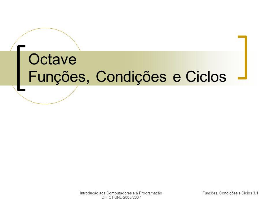 Funções, Condições e Ciclos 3.1Introdução aos Computadores e à Programação DI-FCT-UNL-2006/2007 Octave Funções, Condições e Ciclos