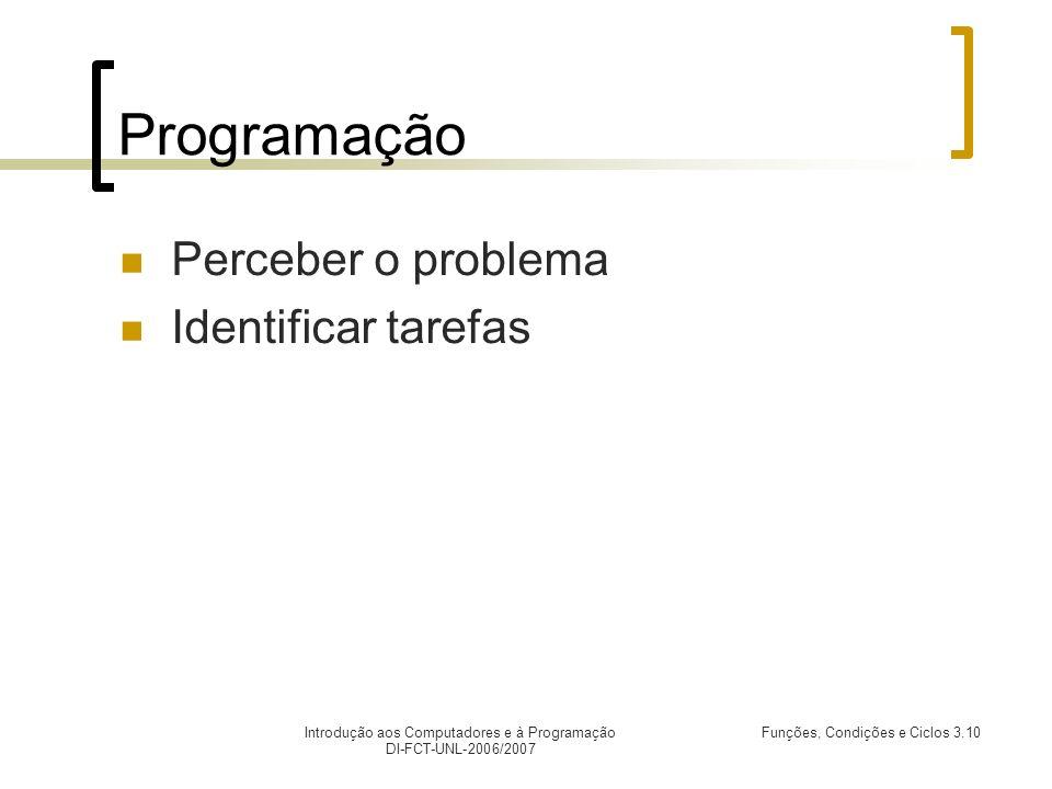 Introdução aos Computadores e à Programação DI-FCT-UNL-2006/2007 Funções, Condições e Ciclos 3.10 Programação Perceber o problema Identificar tarefas