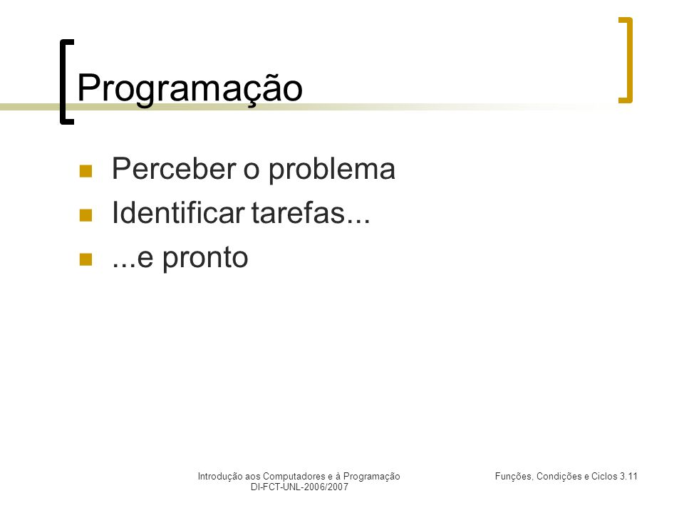 Introdução aos Computadores e à Programação DI-FCT-UNL-2006/2007 Funções, Condições e Ciclos 3.11 Programação Perceber o problema Identificar tarefas.