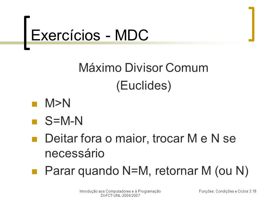 Introdução aos Computadores e à Programação DI-FCT-UNL-2006/2007 Funções, Condições e Ciclos 3.18 Exercícios - MDC Máximo Divisor Comum (Euclides) M>N S=M-N Deitar fora o maior, trocar M e N se necessário Parar quando N=M, retornar M (ou N)