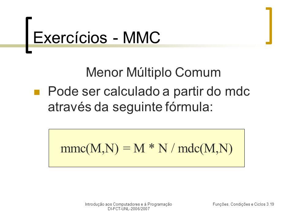 Introdução aos Computadores e à Programação DI-FCT-UNL-2006/2007 Funções, Condições e Ciclos 3.19 Exercícios - MMC Menor Múltiplo Comum Pode ser calculado a partir do mdc através da seguinte fórmula: mmc(M,N) = M * N / mdc(M,N)