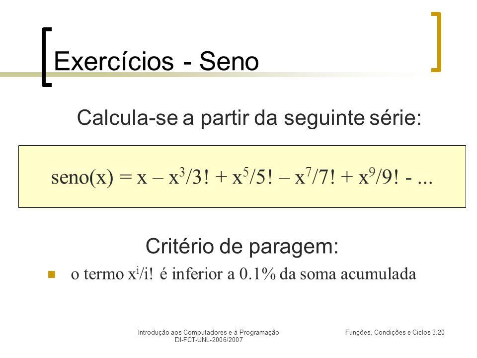 Introdução aos Computadores e à Programação DI-FCT-UNL-2006/2007 Funções, Condições e Ciclos 3.20 Exercícios - Seno Calcula-se a partir da seguinte série: seno(x) = x – x 3 /3.