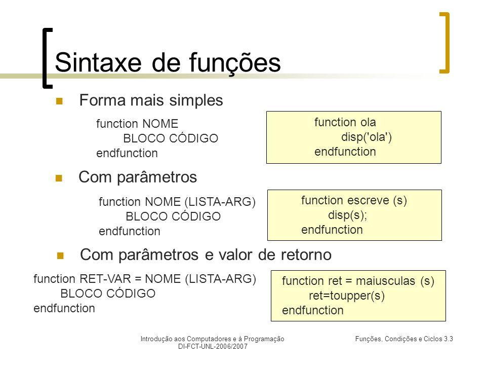 Introdução aos Computadores e à Programação DI-FCT-UNL-2006/2007 Funções, Condições e Ciclos 3.3 Sintaxede funções Forma mais simples function escreve (s) disp(s); endfunction Com parâmetros function ola disp( ola ) endfunction function NOME BLOCO CÓDIGO endfunction Com parâmetros e valor de retorno function ret = maiusculas (s) ret=toupper(s) endfunction function NOME (LISTA-ARG) BLOCO CÓDIGO endfunction function RET-VAR = NOME (LISTA-ARG) BLOCO CÓDIGO endfunction