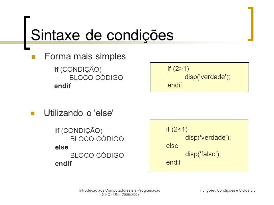 Introdução aos Computadores e à Programação DI-FCT-UNL-2006/2007 Funções, Condições e Ciclos 3.5 Sintaxede condições Forma mais simples if (2<1) disp( verdade ); else disp( falso ); endif Utilizando o else if (2>1) disp( verdade ); endif if (CONDIÇÃO) BLOCO CÓDIGO endif if (CONDIÇÃO) BLOCO CÓDIGO else BLOCO CÓDIGO endif