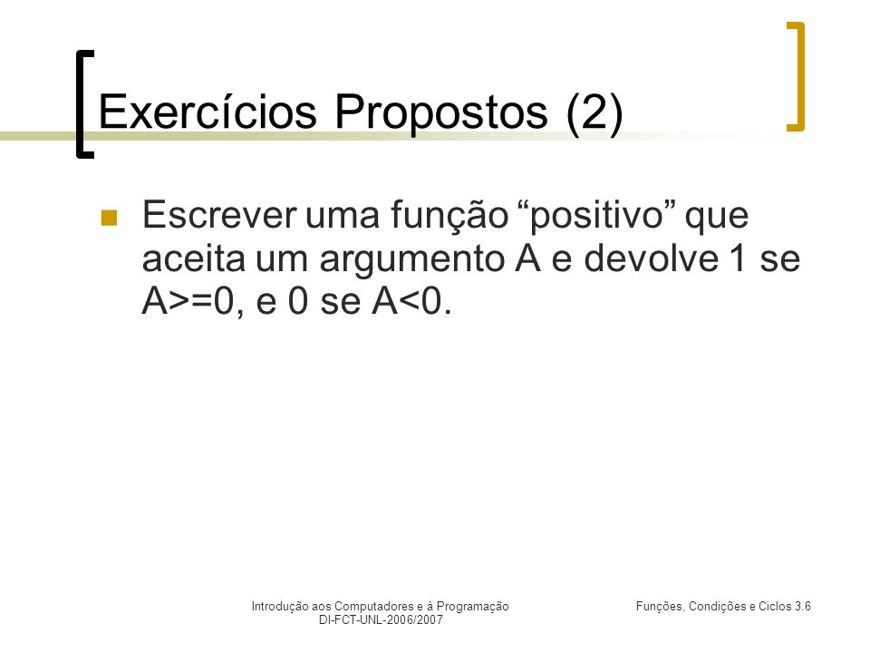 Introdução aos Computadores e à Programação DI-FCT-UNL-2006/2007 Funções, Condições e Ciclos 3.6 Exercícios Propostos (2) Escrever uma função positivo