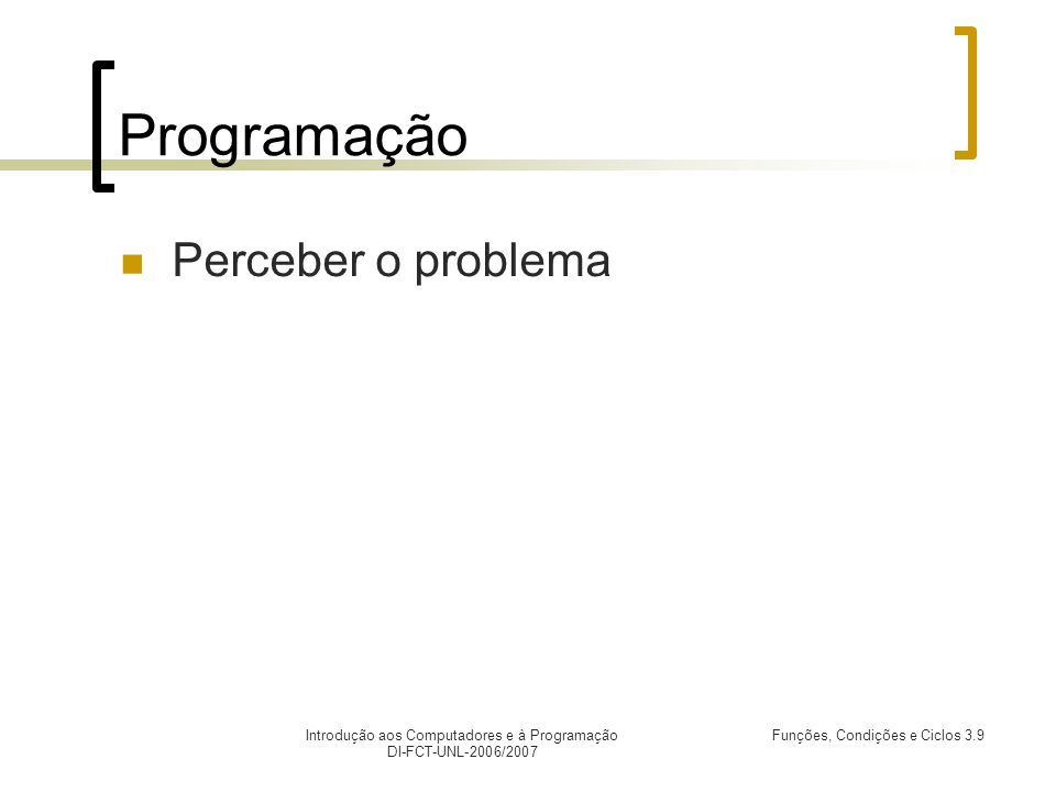 Introdução aos Computadores e à Programação DI-FCT-UNL-2006/2007 Funções, Condições e Ciclos 3.9 Programação Perceber o problema